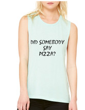 Women's Flowy Muscle Top Did Somebody Say Pizza Top