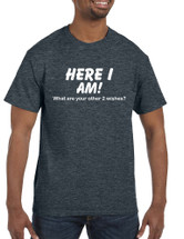 Men's T Shirt Here I Am What Are Your Other 2 Wishes Funny Tee