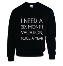 Printed Sweatshirt I Need A Six Month Vacation Twice A Year :)