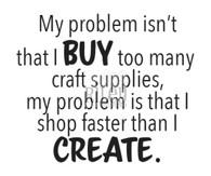 I shop faster that I craft