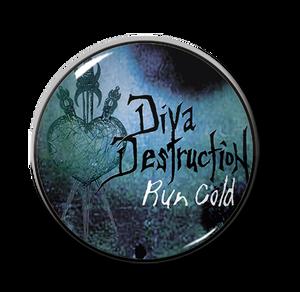 "Diva Destruction - Run Cold 1"" Pin"