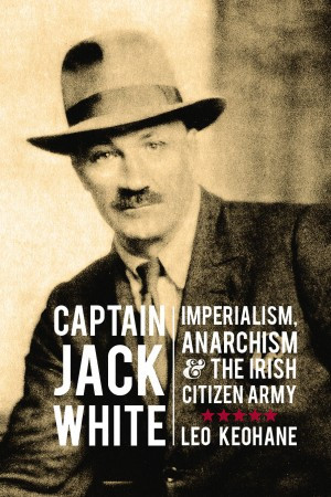 Captain Jack White: Imperialism, Anarchism and the Irish Citizen Army