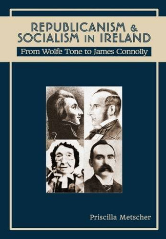 Republicanism and Socialism in Ireland: From Wolfe Tone to James Connolly by Priscilla Metscher