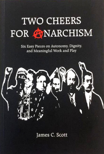 Two Cheers for Anarchism: Six Easy Pieces on Autonomy, Dignity, and Meaningful Work and Play - James C. Scott