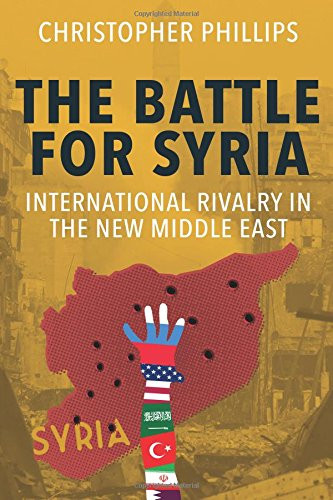 The Battle for Syria: International Rivalry in the New Middle East - Christopher Phillips