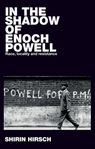 In the Shadow of Enoch Powell : Race, Locality and Resistance