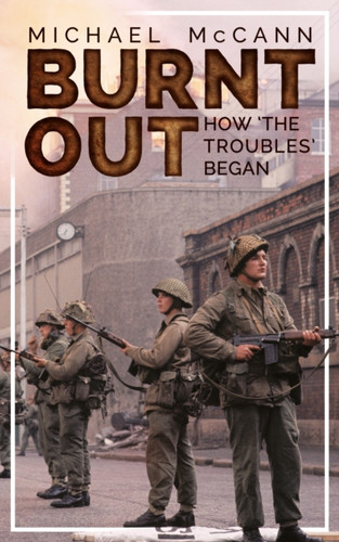 Burnt Out: How the Troubles began by Michael McCann