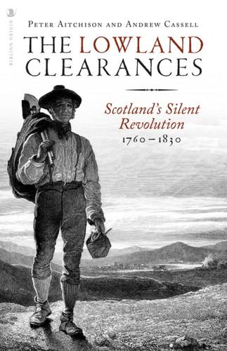 The Lowland Clearances : Scotland's Silent Revolution 1760 - 1830