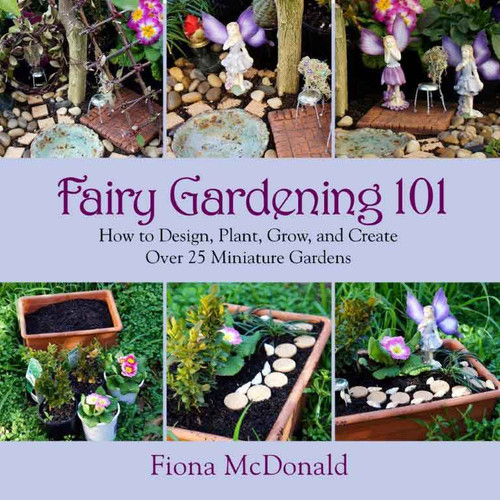 Fairy Gardening 101 Book - How to Design, Plant, Grow, and Create Over 25 Miniature Gardens