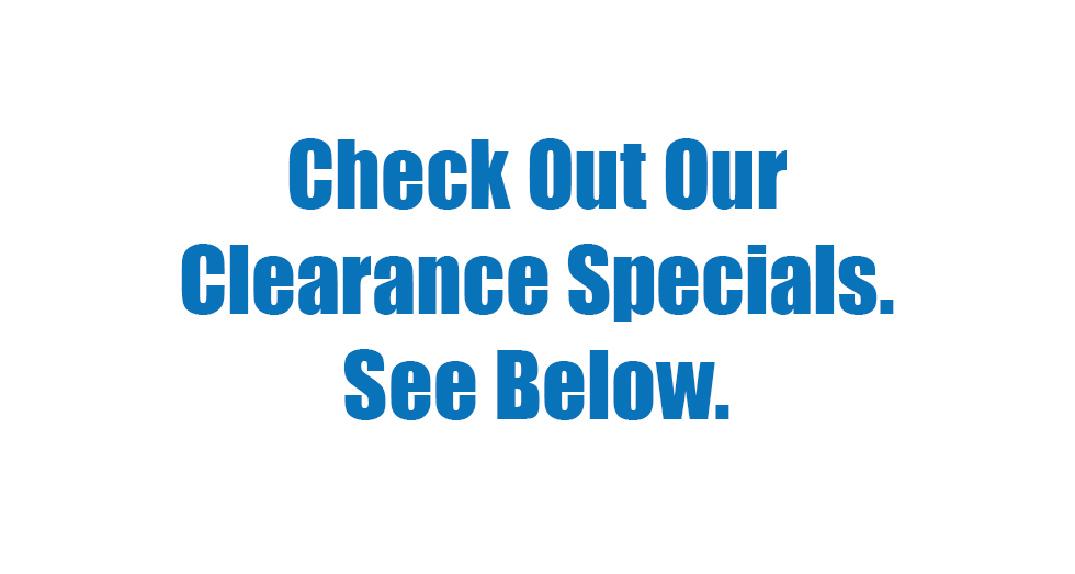 Check Out Our Clearance Specials.  See Below.