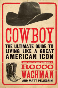 Cowboy: The Ultimate Guide to Living Like a Great American Icon by Rocco Wachman