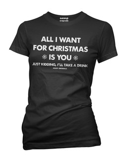 All I Want For Christmas Is You Just Kidding I'll Take A Drink - Tee Shirt Aesop Originals Clothing (Black)