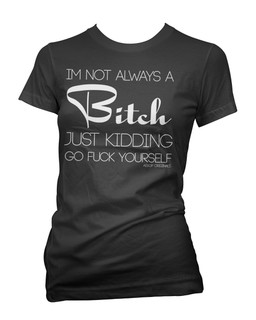 Im Not Always A Bitch Just Kidding Go Fuck Yourself - Tee Shirt Aesop Originals Clothing