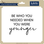 Be Who You Needed When Younger