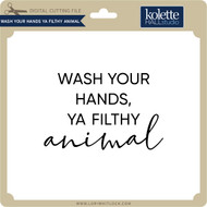 Wash Your Hands Ya Filthy Animal