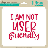I Am Not User Friendly