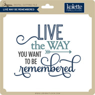 Live Way Be Remembered