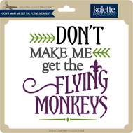 Don't Make Me Get Flying Monkeys