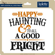 Happy Haunting All Good Fright
