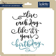 Live Each Day Like Birthday