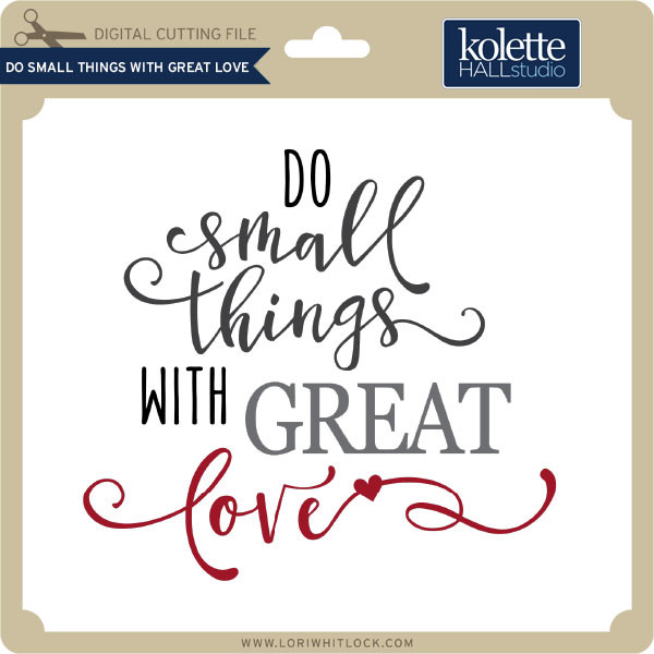 Do Small Things With Great Love Lori Whitlock S Svg Shop