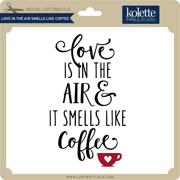 Love In The Air Smells Like Coffee Lori Whitlock S Svg Shop