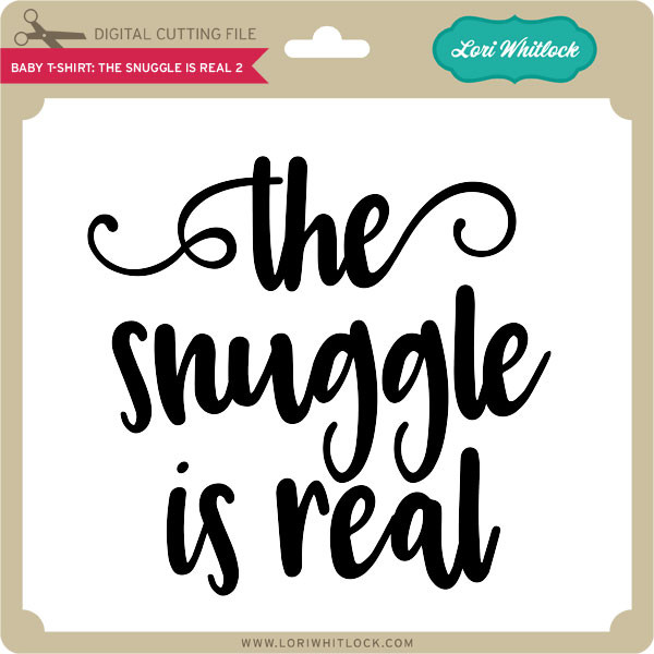 Baby T Shirt The Snuggle Is Real 2 Lori Whitlock S Svg Shop