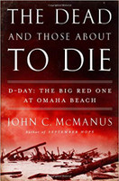 The Dead and Those About to Die: The Big Red One at Omaha Beach by John C. McManus
