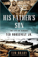 His Father's Son - the Life of General Ted Roosevelt Jr. by Tim Brady