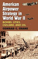American Airpower Strategy in World War II; Bombs, Cities, Civilians, And Oil Written By Conrad C. Crane