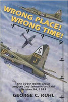 Wrong Place, Wrong Time: The 305th Bomb Group & the 2nd Schweinfurt Raid Written By George C. Kuhl