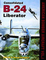Consolidated B-24 Liberator (American Bomber Aircraft, Vol. 1) By John M. & Donna Campbell